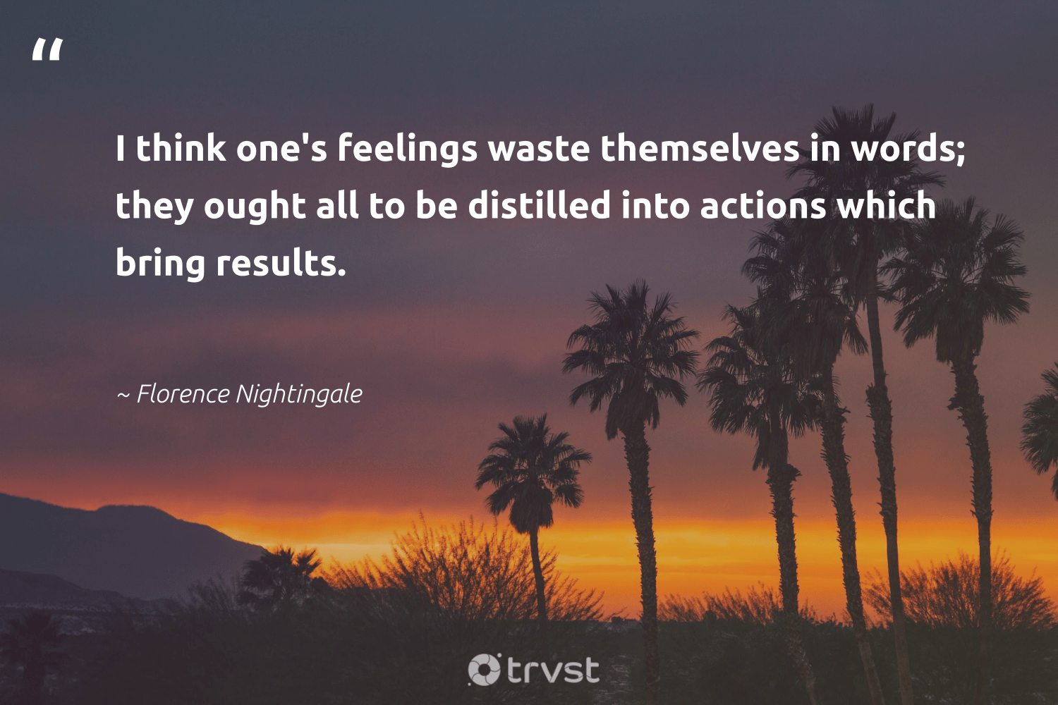 """I think one's feelings waste themselves in words; they ought all to be distilled into actions which bring results.""  - Florence Nightingale #trvst #quotes #waste #results #togetherwecan #dosomething #begreat #impact #health #socialchange #nevergiveup #beinspired"