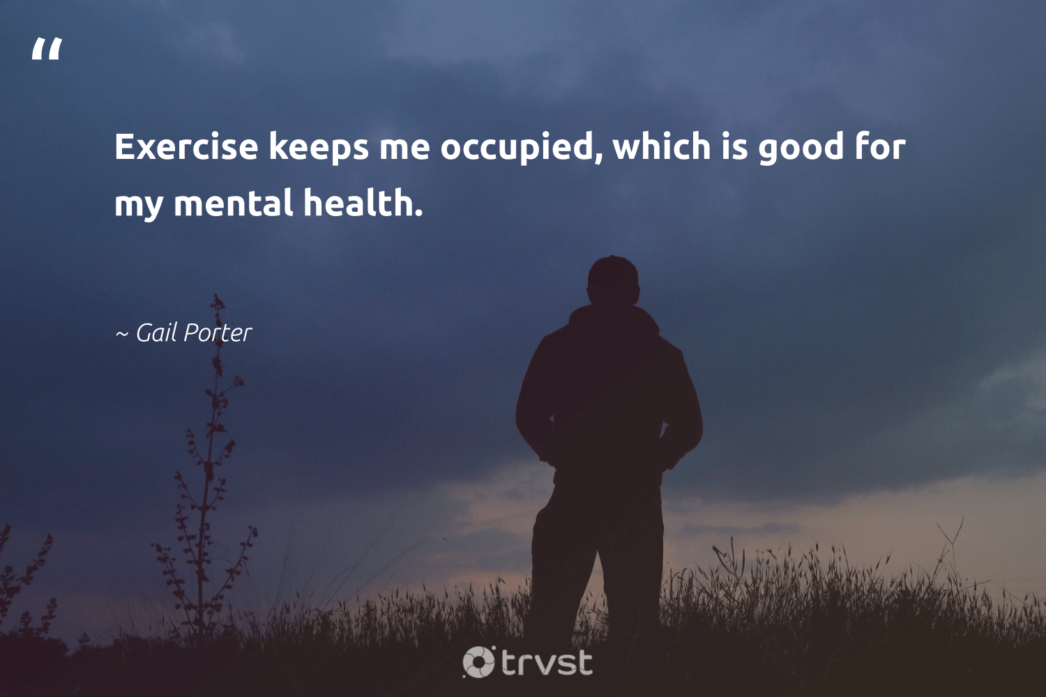 """Exercise keeps me occupied, which is good for my mental health.""  - Gail Porter #trvst #quotes #mentalhealth #health #exercise #depression #togetherwecan #changemakers #changetheworld #anxiety #begreat #nevergiveup"