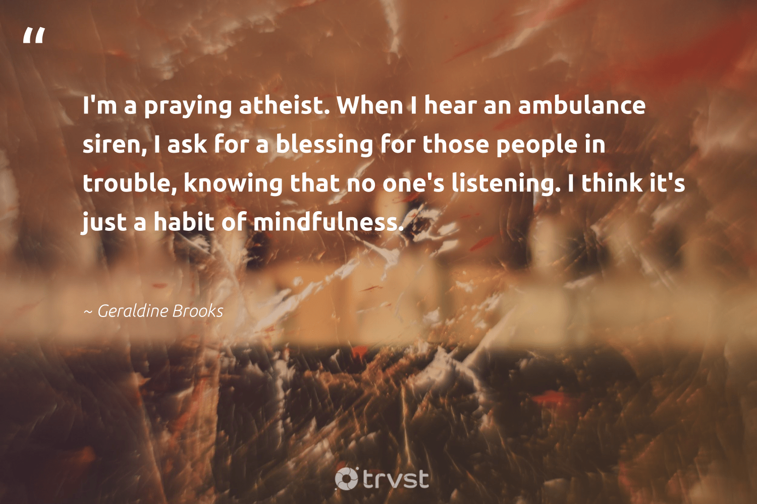 """""""I'm a praying atheist. When I hear an ambulance siren, I ask for a blessing for those people in trouble, knowing that no one's listening. I think it's just a habit of mindfulness.""""  - Geraldine Brooks #trvst #quotes #mindfulness #meditate #wellness #health #dotherightthing #positivity #mindful #mindset #gogreen #entrepreneurmindset"""