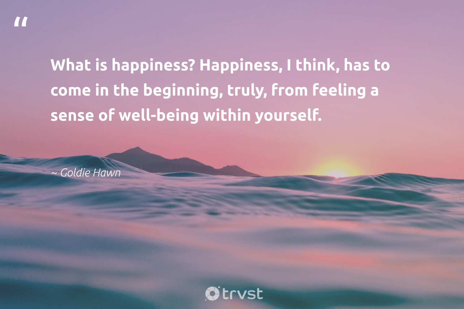 """What is happiness? Happiness, I think, has to come in the beginning, truly, from feeling a sense of well-being within yourself.""  - Goldie Hawn #trvst #quotes #wellbeing #happiness #wellbeing #healthyliving #mindset #changemakers #socialchange #wellness #begreat #nevergiveup"