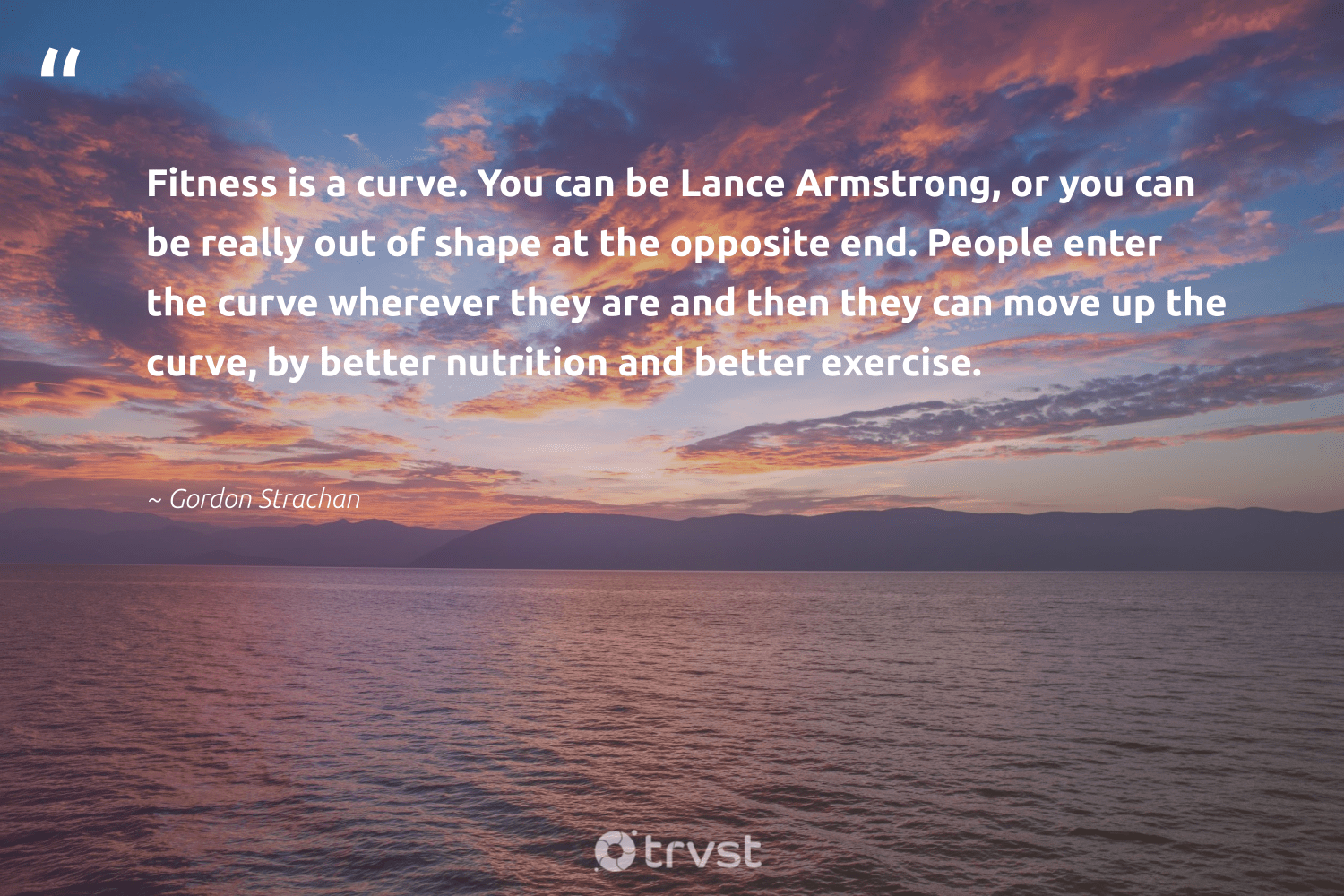 """Fitness is a curve. You can be Lance Armstrong, or you can be really out of shape at the opposite end. People enter the curve wherever they are and then they can move up the curve, by better nutrition and better exercise.""  - Gordon Strachan #trvst #quotes #fitness #nutrition #exercise #cardio #healthylifestyle #changemakers #mindset #bethechange #fitnessgoals #eatclean"