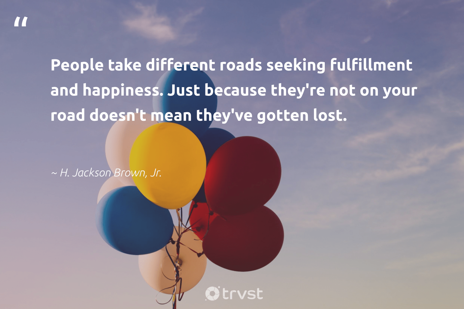 """""""People take different roads seeking fulfillment and happiness. Just because they're not on your road doesn't mean they've gotten lost.""""  - H. Jackson Brown, Jr. #trvst #quotes #happiness #nevergiveup #gogreen #togetherwecan #dosomething #mindset #socialimpact #begreat #ecoconscious #changemakers"""