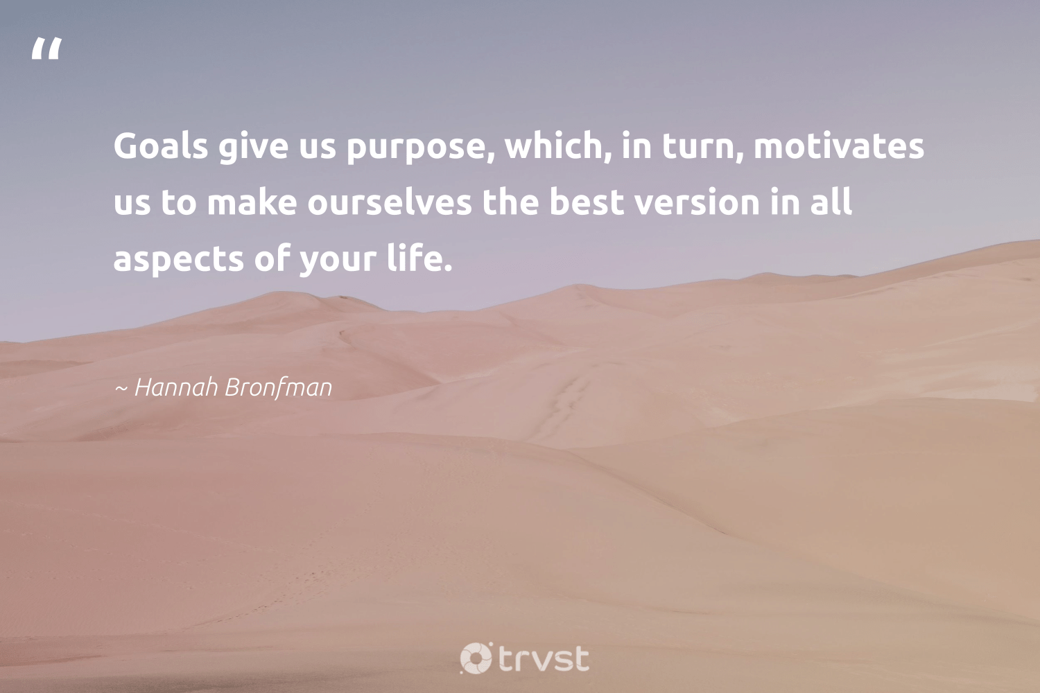 """""""Goals give us purpose, which, in turn, motivates us to make ourselves the best version in all aspects of your life.""""  - Hannah Bronfman #trvst #quotes #mindset #goals #purpose #meditation #begreat #dotherightthing #meditate #changemakers #health #bethechange"""