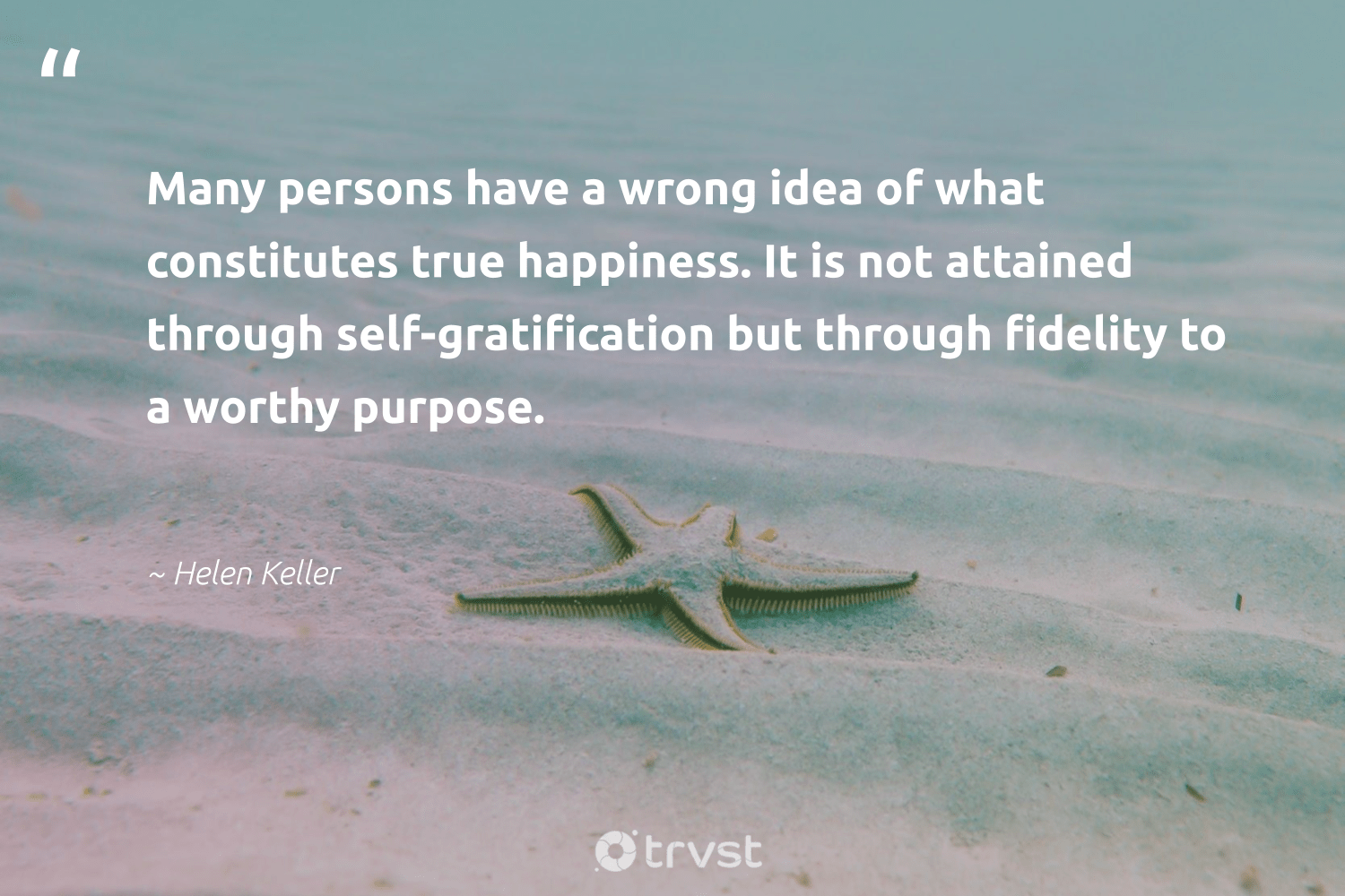 """""""Many persons have a wrong idea of what constitutes true happiness. It is not attained through self-gratification but through fidelity to a worthy purpose.""""  - Helen Keller #trvst #quotes #purpose #happiness #findingpupose #changemakers #mindset #dosomething #purposedriven #nevergiveup #begreat #dogood"""