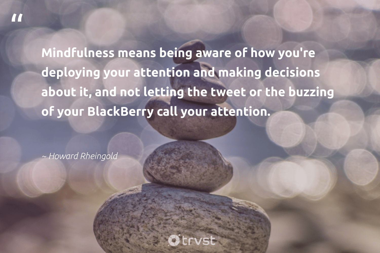 """""""Mindfulness means being aware of how you're deploying your attention and making decisions about it, and not letting the tweet or the buzzing of your BlackBerry call your attention.""""  - Howard Rheingold #trvst #quotes #mindfulness #creativemindset #happiness #changemakers #ecoconscious #meditation #mindset #health #bethechange #goals"""