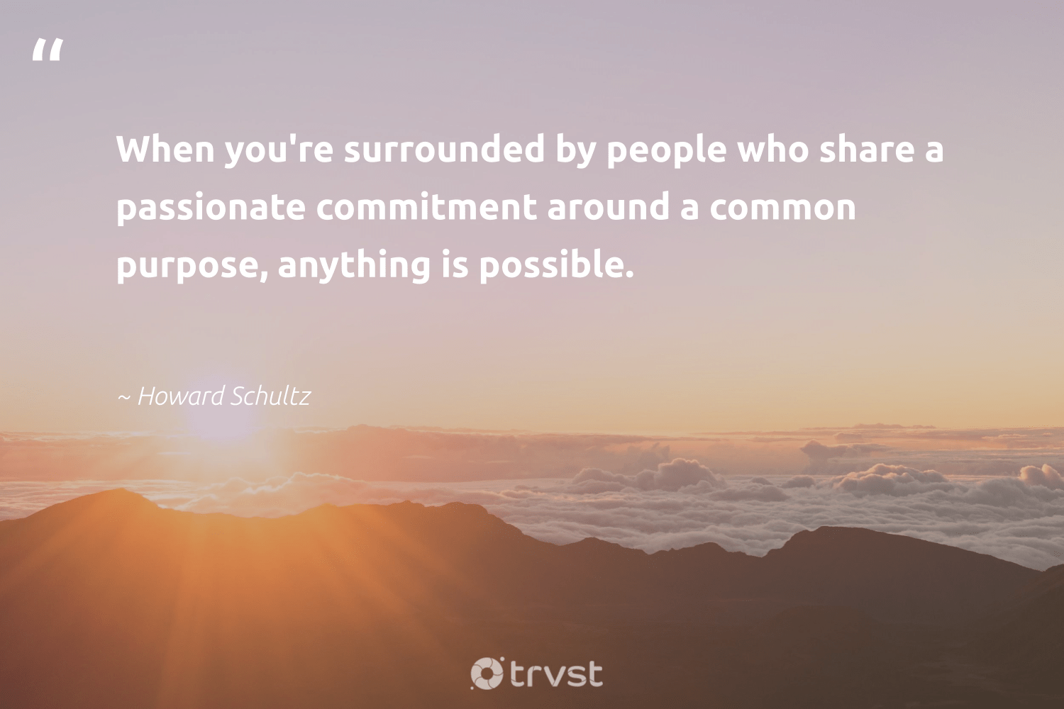 """""""When you're surrounded by people who share a passionate commitment around a common purpose, anything is possible.""""  - Howard Schultz #trvst #quotes #purpose #findingpupose #health #begreat #socialimpact #purposedriven #nevergiveup #mindset #gogreen #findpurpose"""