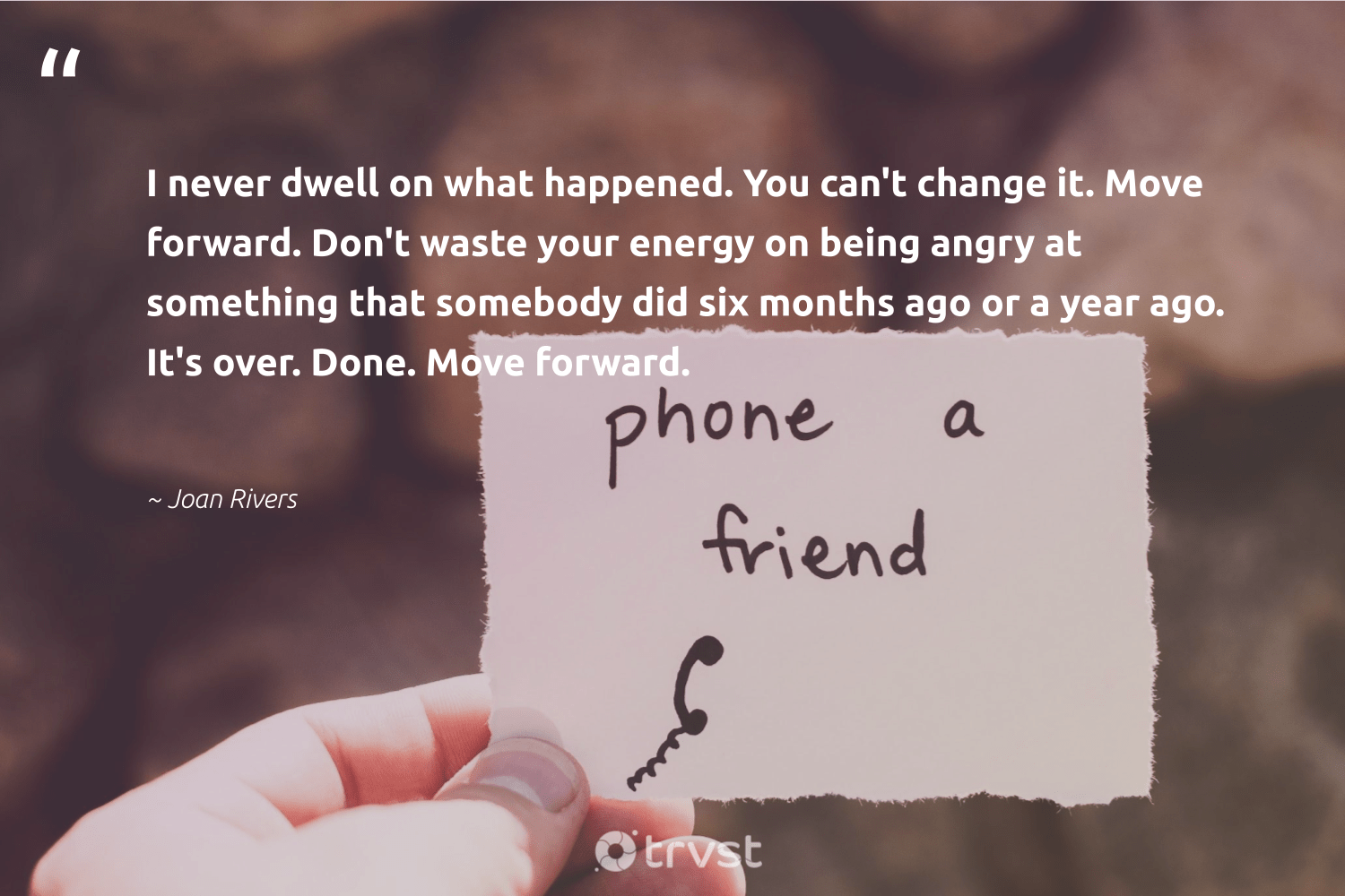 """""""I never dwell on what happened. You can't change it. Move forward. Don't waste your energy on being angry at something that somebody did six months ago or a year ago. It's over. Done. Move forward.""""  - Joan Rivers #trvst #quotes #waste #energy #togetherwecan #collectiveaction #begreat #gogreen #changemakers #bethechange #health #socialchange"""