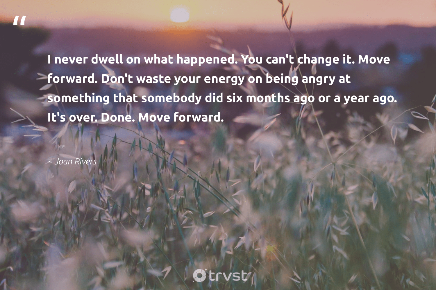 """I never dwell on what happened. You can't change it. Move forward. Don't waste your energy on being angry at something that somebody did six months ago or a year ago. It's over. Done. Move forward.""  - Joan Rivers #trvst #quotes #waste #energy #begreat #bethechange #mindset #planetearthfirst #health #gogreen #changemakers #collectiveaction"