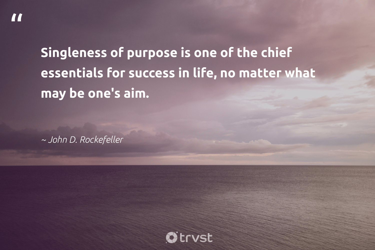 """""""Singleness of purpose is one of the chief essentials for success in life, no matter what may be one's aim.""""  - John D. Rockefeller #trvst #quotes #purpose #success #findingpupose #health #nevergiveup #gogreen #purposedriven #begreat #mindset #socialimpact"""