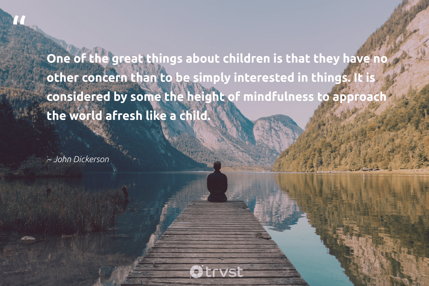 """""""One of the great things about children is that they have no other concern than to be simply interested in things. It is considered by some the height of mindfulness to approach the world afresh like a child.""""  - John Dickerson #trvst #quotes #children #mindfulness #entrepreneurmindset #meditation #changemakers #dotherightthing #goals #mindful #mindset #impact"""