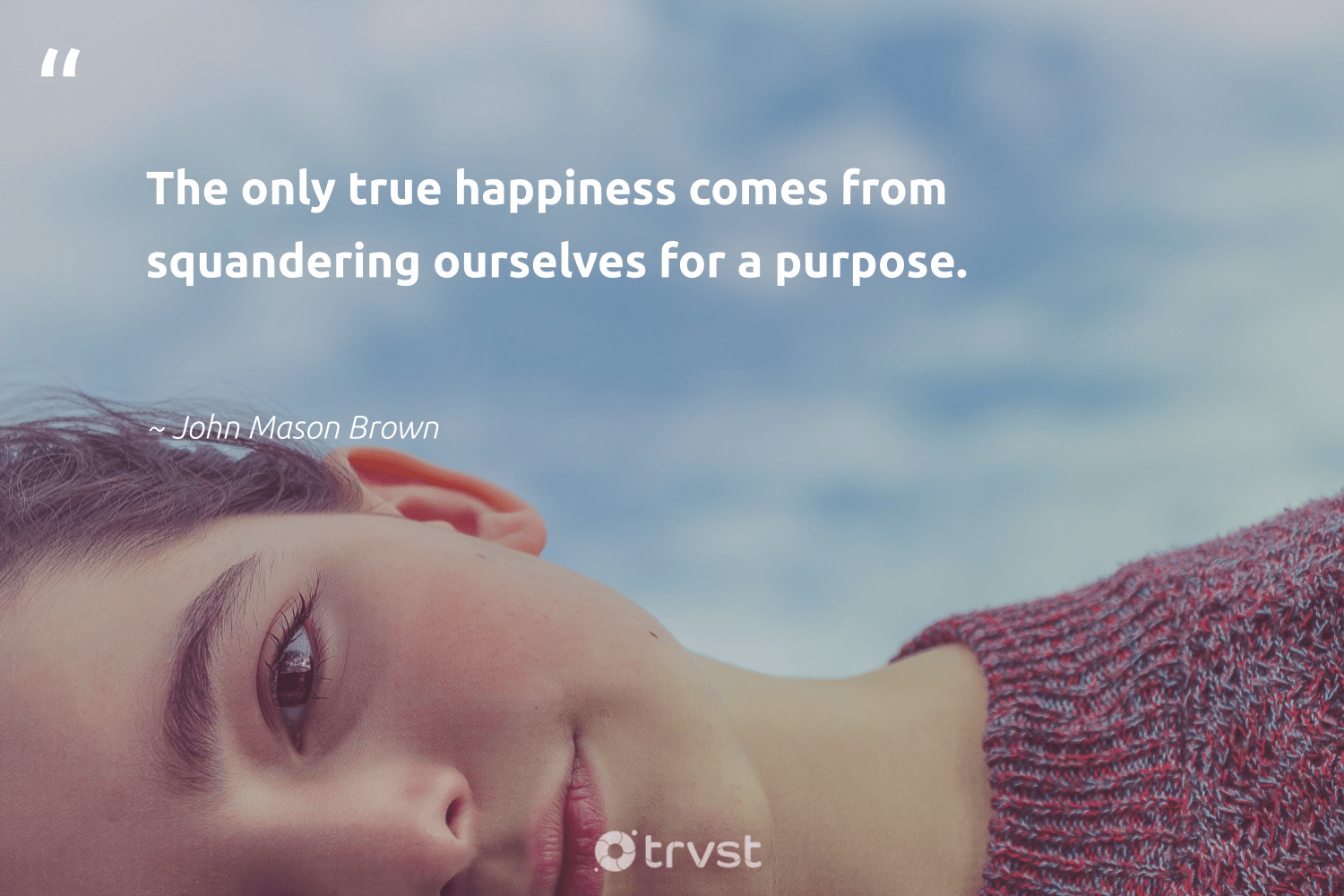 """""""The only true happiness comes from squandering ourselves for a purpose.""""  - John Mason Brown #trvst #quotes #purpose #happiness #findingpupose #health #mindset #dotherightthing #purposedriven #changemakers #togetherwecan #gogreen"""