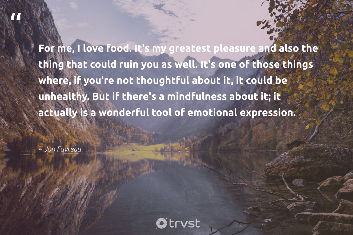 """""""For me, I love food. It's my greatest pleasure and also the thing that could ruin you as well. It's one of those things where, if you're not thoughtful about it, it could be unhealthy. But if there's a mindfulness about it; it actually is a wonderful tool of emotional expression.""""  - Jon Favreau #trvst #quotes #love #food #mindfulness #hunger #mentalheatlh #sustainablefutures #dogood #hungry #mindful #equalrights"""