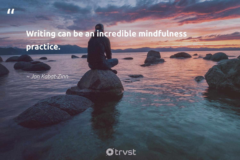 """Writing can be an incredible mindfulness practice.""  - Jon Kabat-Zinn #trvst #quotes #mindfulness #goals #mentalheatlh #togetherwecan #changetheworld #creativemindset #wellness #changemakers #socialchange #meditate"