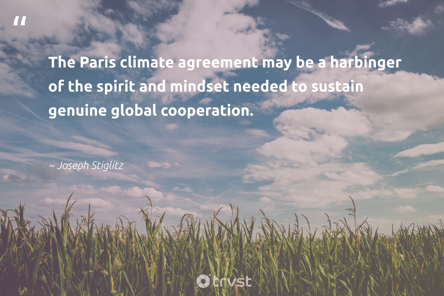 """""""The Paris climate agreement may be a harbinger of the spirit and mindset needed to sustain genuine global cooperation.""""  - Joseph Stiglitz #trvst #quotes #climate #mindset #actonclimate #nevergiveup #ecoconscious #planetearthfirst #carbonemissions #health #climatechangeisreal #thinkgreen"""
