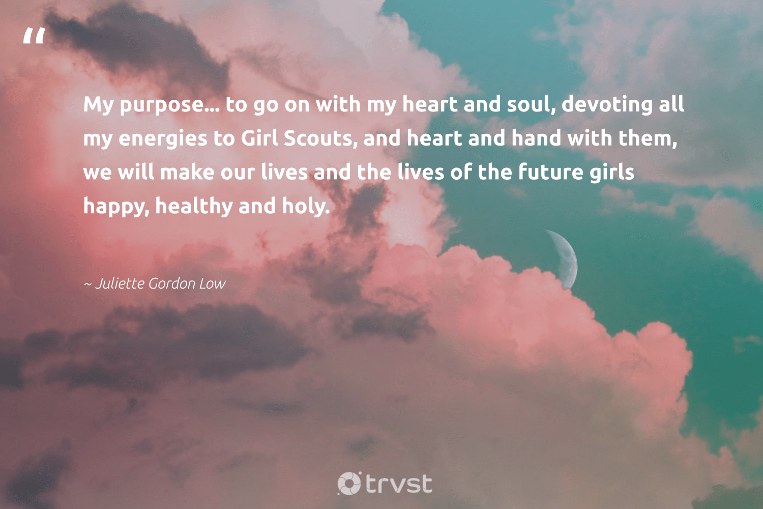 """My purpose... to go on with my heart and soul, devoting all my energies to Girl Scouts, and heart and hand with them, we will make our lives and the lives of the future girls happy, healthy and holy.""  - Juliette Gordon Low #trvst #quotes #wellbeing #happy #healthy #purpose #wellness #health #mindset #dotherightthing #healthylife #begreat"
