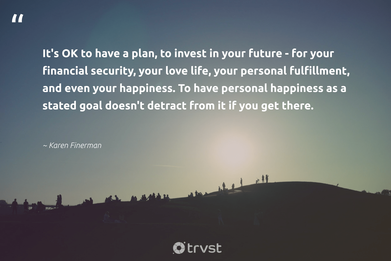 """""""It's OK to have a plan, to invest in your future - for your financial security, your love life, your personal fulfillment, and even your happiness. To have personal happiness as a stated goal doesn't detract from it if you get there.""""  - Karen Finerman #trvst #quotes #love #happiness #health #planetearthfirst #nevergiveup #collectiveaction #changemakers #socialimpact #begreat #changetheworld"""