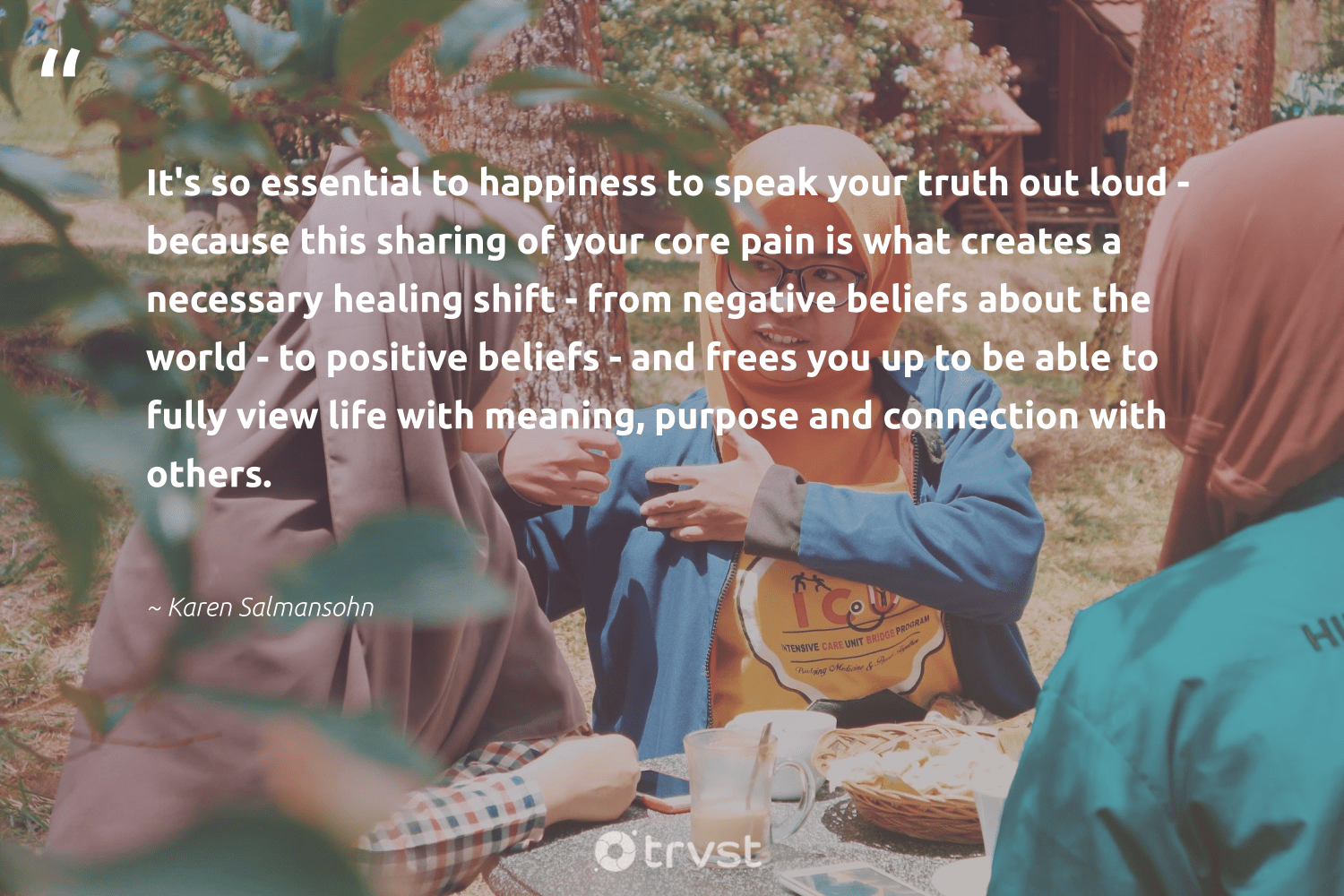 """""""It's so essential to happiness to speak your truth out loud - because this sharing of your core pain is what creates a necessary healing shift - from negative beliefs about the world - to positive beliefs - and frees you up to be able to fully view life with meaning, purpose and connection with others.""""  - Karen Salmansohn #trvst #quotes #purpose #healing #happiness #truth #findpurpose #health #begreat #bethechange #findingpupose #mindset"""
