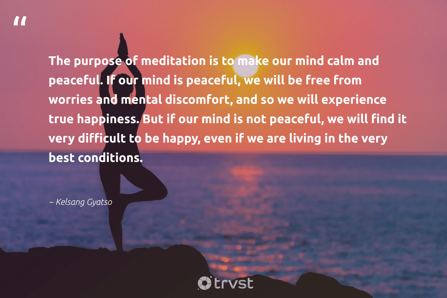 """""""The purpose of meditation is to make our mind calm and peaceful. If our mind is peaceful, we will be free from worries and mental discomfort, and so we will experience true happiness. But if our mind is not peaceful, we will find it very difficult to be happy, even if we are living in the very best conditions.""""  - Kelsang Gyatso #trvst #quotes #mindset #happy #happiness #meditation #purpose #meditate #nevergiveup #changemakers #socialchange #creativemindset"""