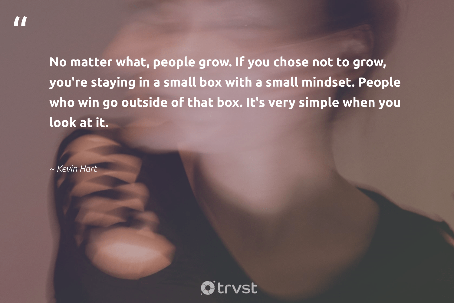 """""""No matter what, people grow. If you chose not to grow, you're staying in a small box with a small mindset. People who win go outside of that box. It's very simple when you look at it.""""  - Kevin Hart #trvst #quotes #mindset #positivity #health #nevergiveup #dotherightthing #creativemindset #changemakers #togetherwecan #bethechange #meditate"""