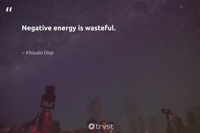 """Negative energy is wasteful.""  - Khoudia Diop #trvst #quotes #energy #mindset #ecoconscious #changemakers #changetheworld #nevergiveup #thinkgreen #togetherwecan #planetearthfirst #begreat"