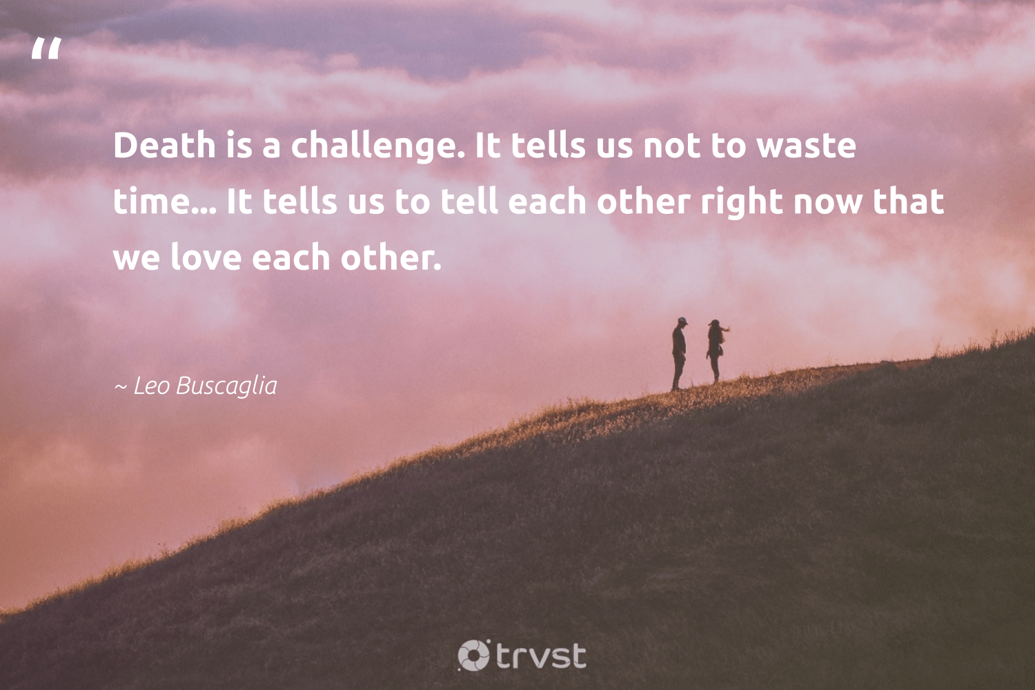 """Death is a challenge. It tells us not to waste time... It tells us to tell each other right now that we love each other.""  - Leo Buscaglia #trvst #quotes #love #waste #nevergiveup #socialimpact #begreat #takeaction #togetherwecan #gogreen #health #beinspired"