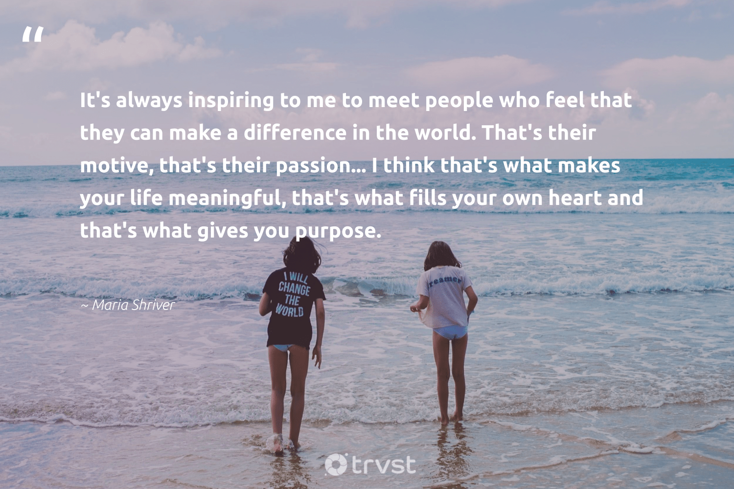 """""""It's always inspiring to me to meet people who feel that they can make a difference in the world. That's their motive, that's their passion... I think that's what makes your life meaningful, that's what fills your own heart and that's what gives you purpose.""""  - Maria Shriver #trvst #quotes #purpose #makeadifference #passion #findpurpose #changemakers #togetherwecan #gogreen #findingpupose #nevergiveup #health"""