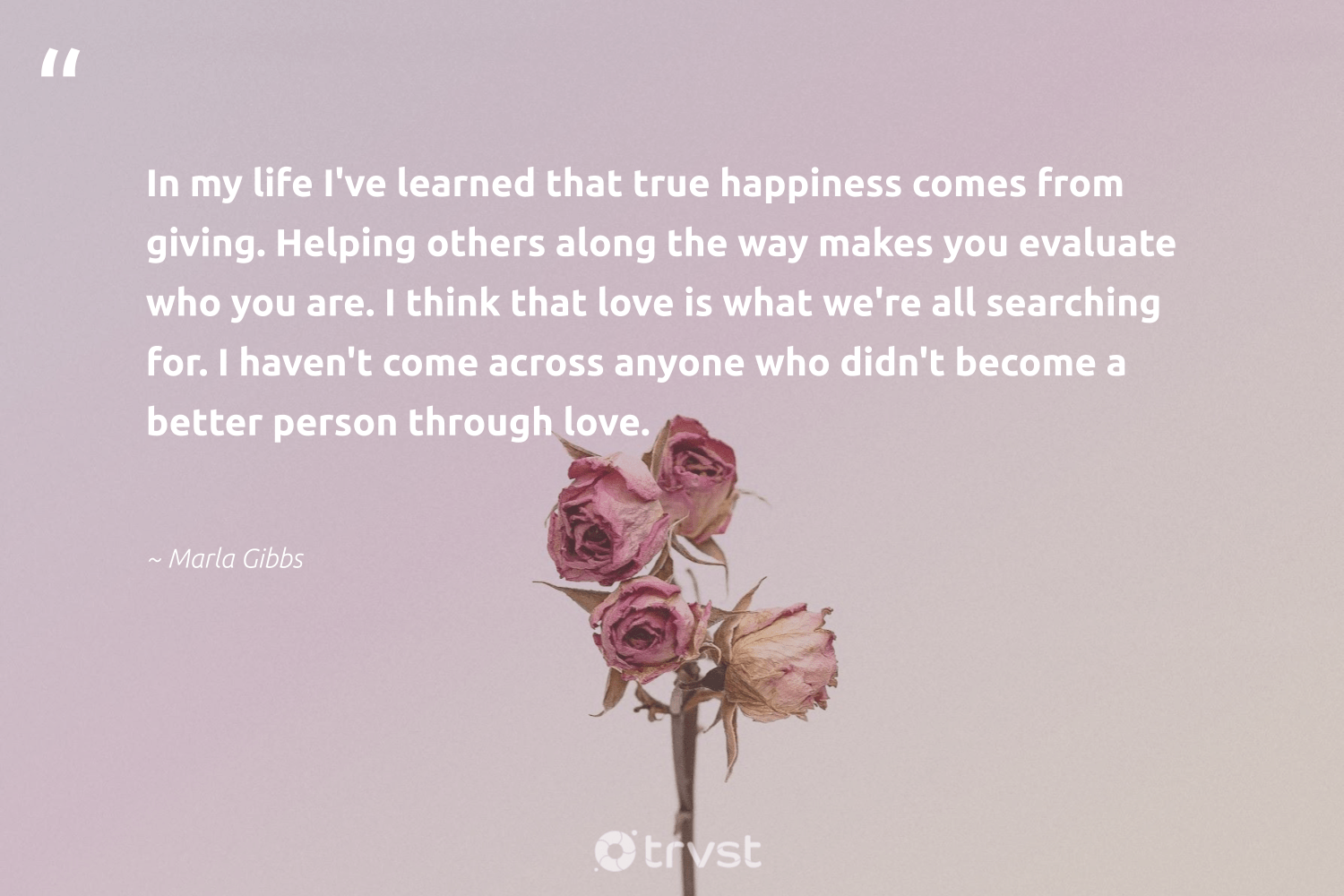 """""""In my life I've learned that true happiness comes from giving. Helping others along the way makes you evaluate who you are. I think that love is what we're all searching for. I haven't come across anyone who didn't become a better person through love.""""  - Marla Gibbs #trvst #quotes #love #happiness #nevergiveup #changetheworld #mindset #ecoconscious #health #gogreen #begreat #impact"""