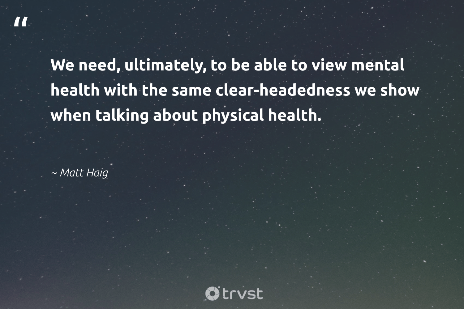 """We need, ultimately, to be able to view mental health with the same clear-headedness we show when talking about physical health.""  - Matt Haig #trvst #quotes #mentalhealth #health #anxiety #mindset #togetherwecan #collectiveaction #mentalhealthawareness #begreat #nevergiveup #dotherightthing"