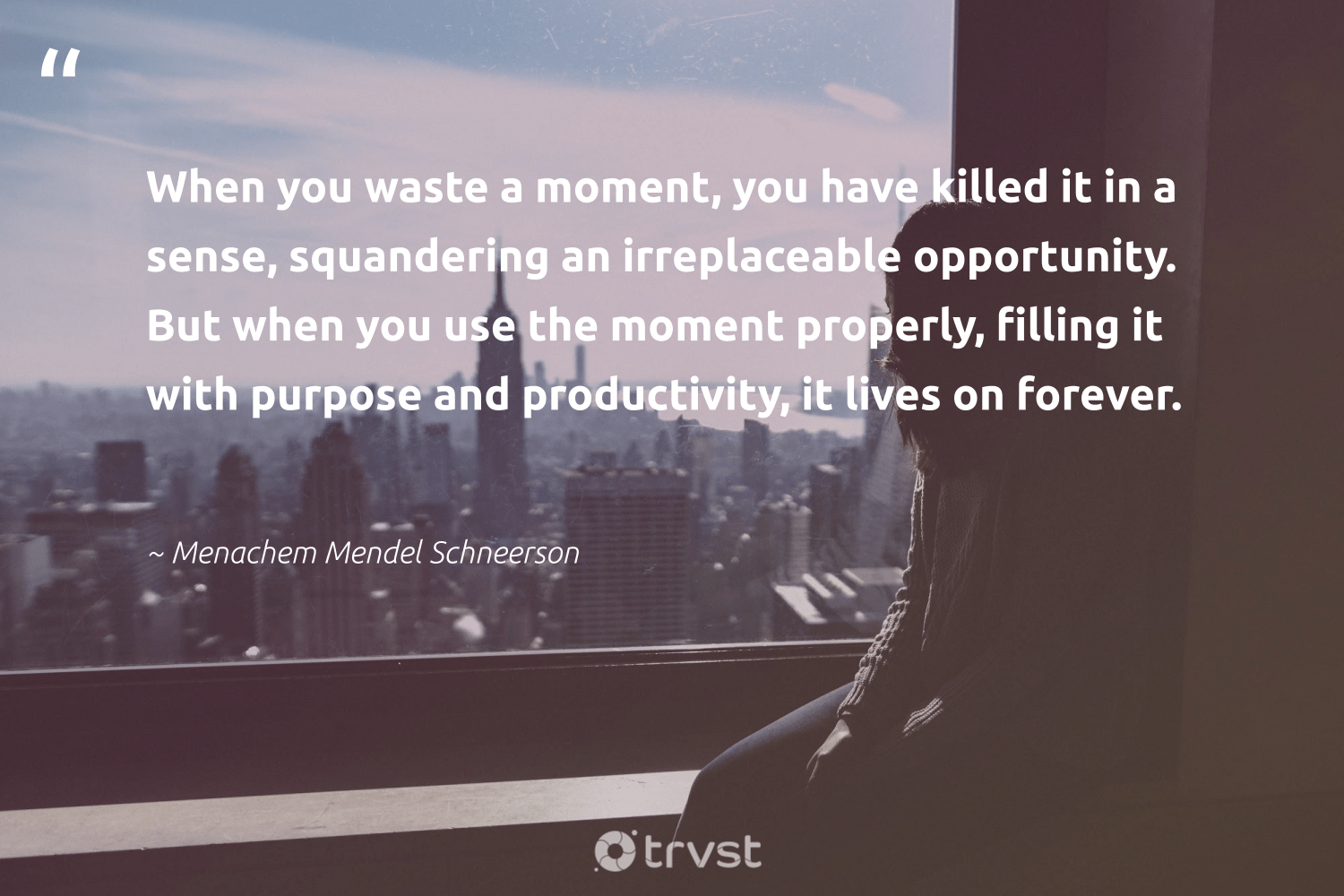 """""""When you waste a moment, you have killed it in a sense, squandering an irreplaceable opportunity. But when you use the moment properly, filling it with purpose and productivity, it lives on forever.""""  - Menachem Mendel Schneerson #trvst #quotes #purpose #waste #productivity #findingpupose #health #begreat #planetearthfirst #findpurpose #changemakers #nevergiveup"""