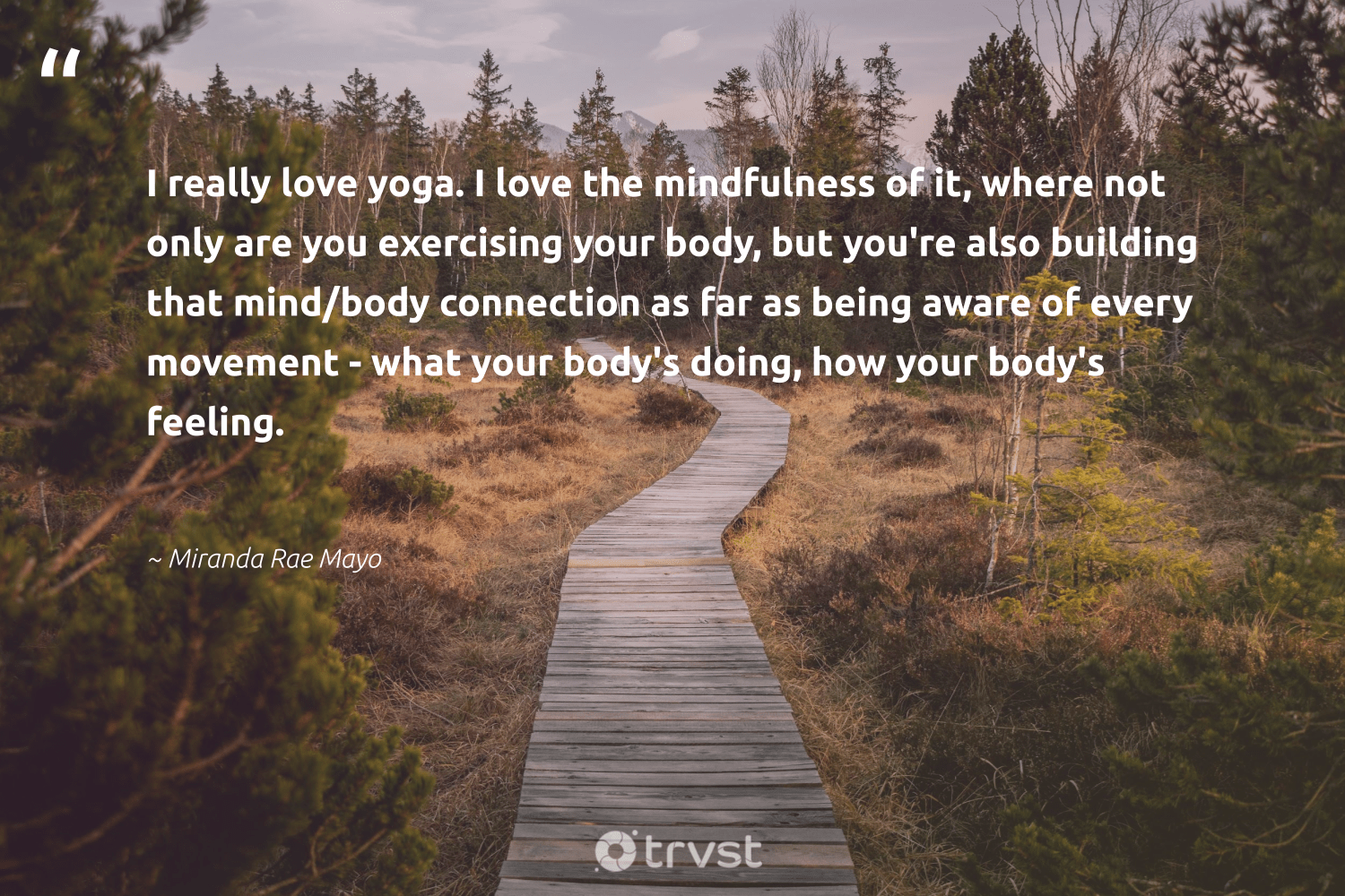"""""""I really love yoga. I love the mindfulness of it, where not only are you exercising your body, but you're also building that mind/body connection as far as being aware of every movement - what your body's doing, how your body's feeling.""""  - Miranda Rae Mayo #trvst #quotes #love #yoga #mindfulness #meditation #positivity #changemakers #socialimpact #mindset #kindness #nevergiveup"""
