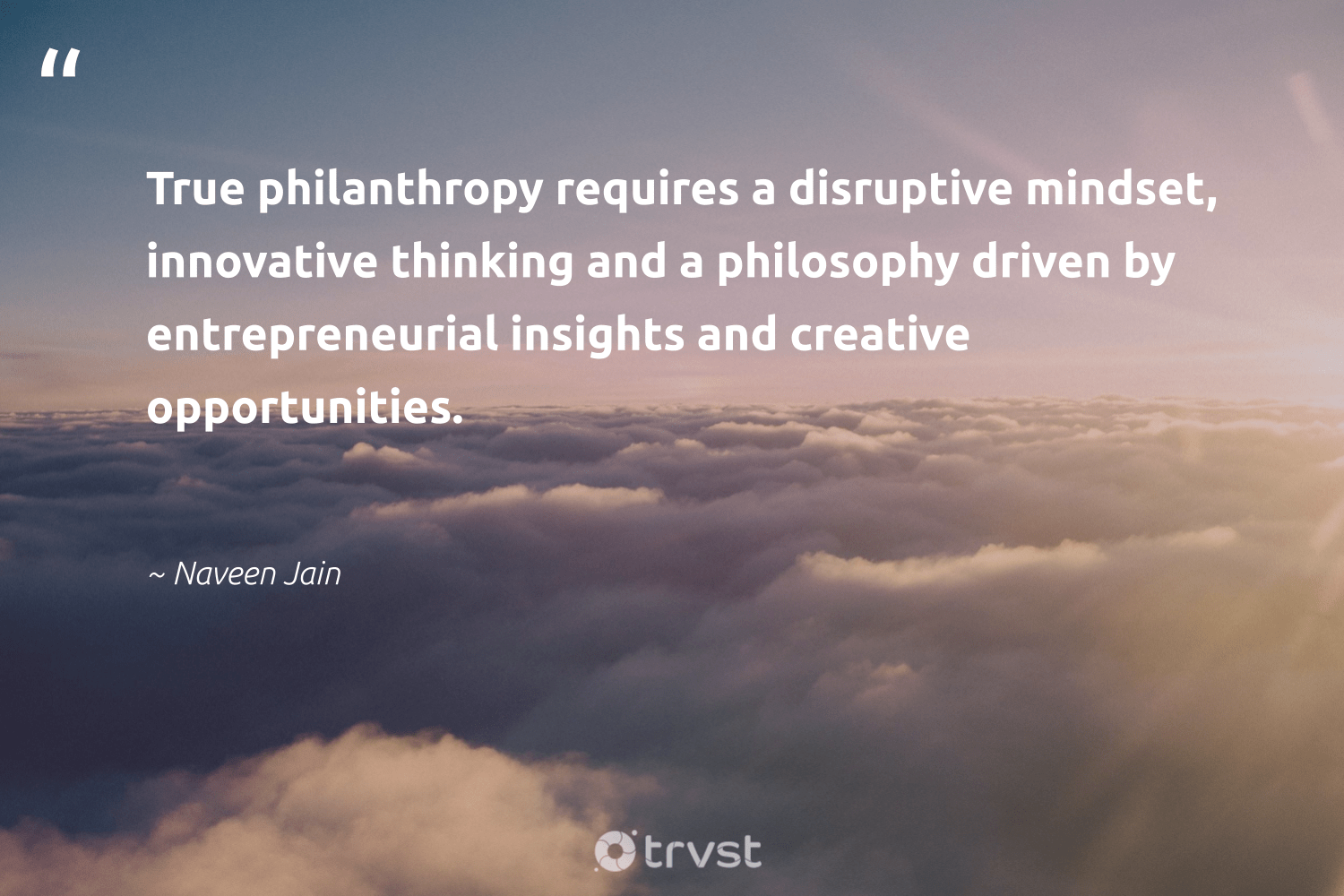 """""""True philanthropy requires a disruptive mindset, innovative thinking and a philosophy driven by entrepreneurial insights and creative opportunities.""""  - Naveen Jain #trvst #quotes #mindset #creative #philanthropy #growthmindset #changemakers #begreat #socialimpact #motivation #health #nevergiveup"""