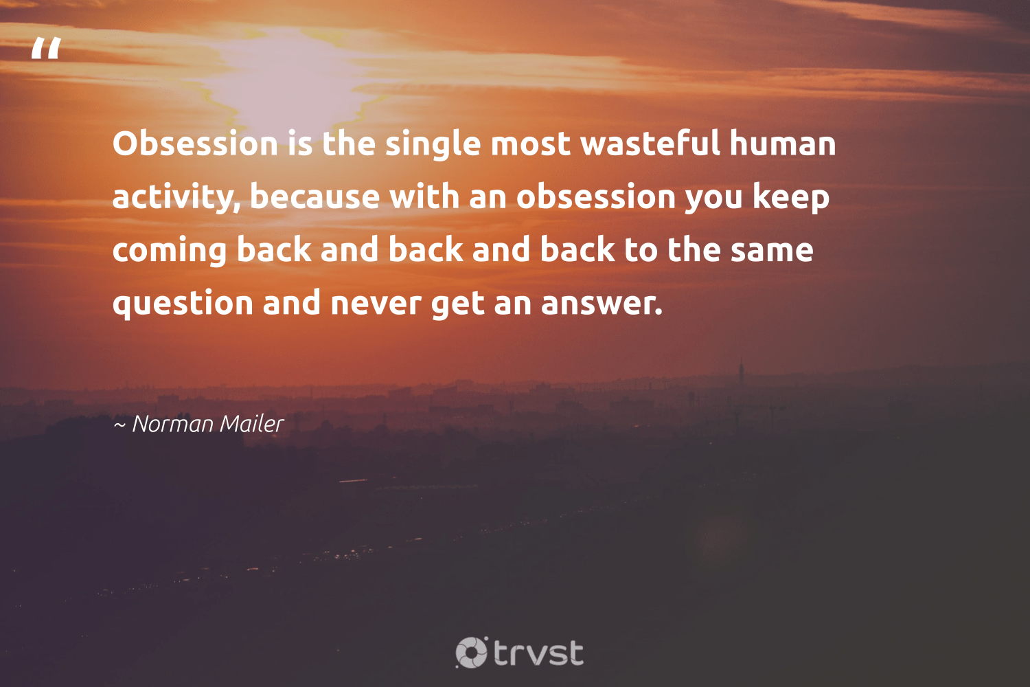 """Obsession is the single most wasteful human activity, because with an obsession you keep coming back and back and back to the same question and never get an answer.""  - Norman Mailer #trvst #quotes #nevergiveup #impact #togetherwecan #dogood #mindset #planetearthfirst #changemakers #socialimpact #begreat #gogreen"