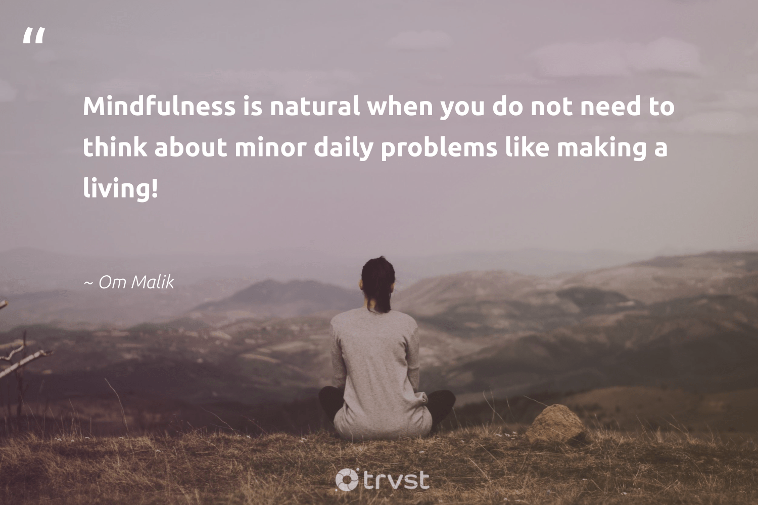 """""""Mindfulness is natural when you do not need to think about minor daily problems like making a living!""""  - Om Malik #trvst #quotes #natural #mindfulness #motivation #positivity #health #dotherightthing #mindset #kindness #changemakers #gogreen"""