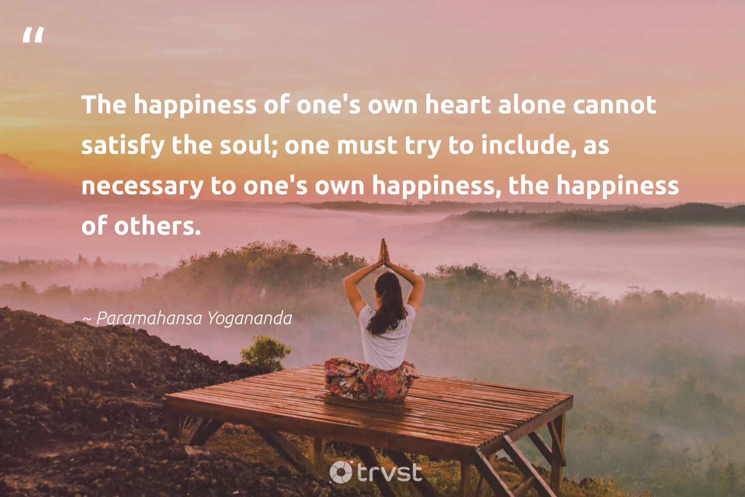 """""""The happiness of one's own heart alone cannot satisfy the soul; one must try to include, as necessary to one's own happiness, the happiness of others.""""  - Paramahansa Yogananda #trvst #quotes #happiness #begreat #ecoconscious #togetherwecan #takeaction #nevergiveup #socialimpact #health #dotherightthing #changemakers"""