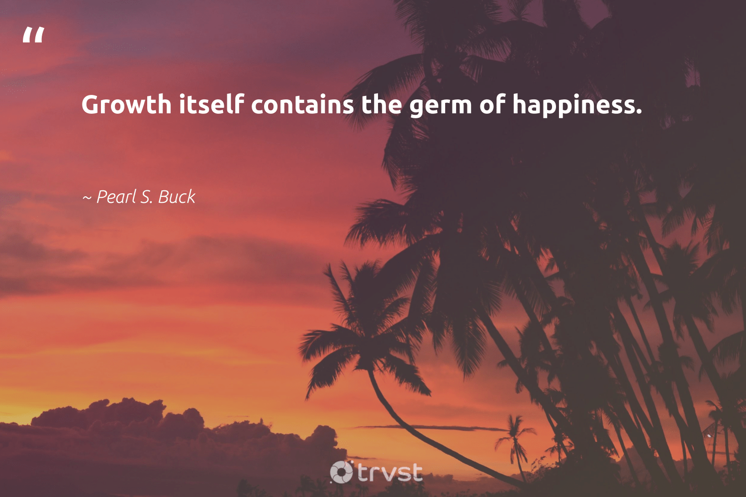 """""""Growth itself contains the germ of happiness.""""  - Pearl S. Buck #trvst #quotes #happiness #mindset #dosomething #togetherwecan #changetheworld #nevergiveup #dogood #changemakers #impact #health"""