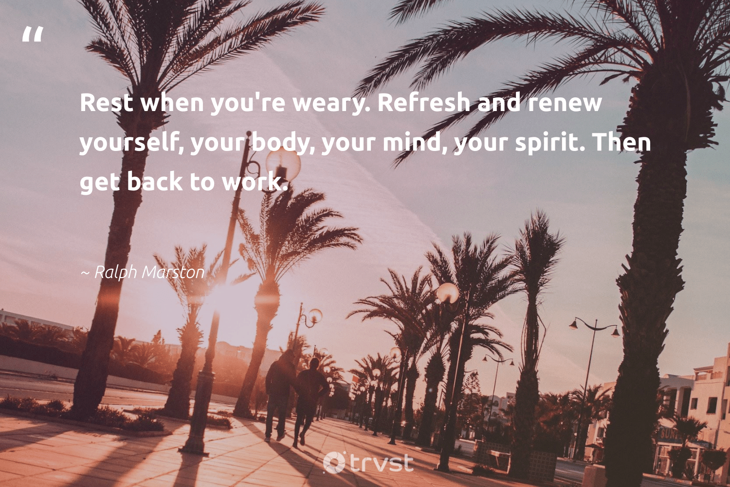 """Rest when you're weary. Refresh and renew yourself, your body, your mind, your spirit. Then get back to work.""  - Ralph Marston #trvst #quotes #health #dogood #nevergiveup #bethechange #mindset #socialimpact #changemakers #beinspired #togetherwecan #impact"