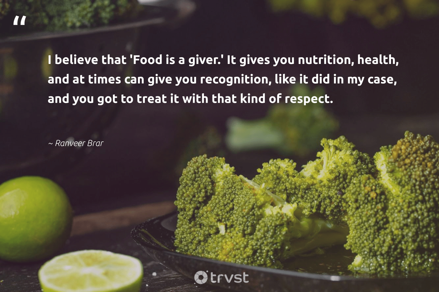 """I believe that 'Food is a giver.' It gives you nutrition, health, and at times can give you recognition, like it did in my case, and you got to treat it with that kind of respect.""  - Ranveer Brar #trvst #quotes #food #health #nutrition #foodforthepoor #nevergiveup #equalopportunity #takeaction #hunger #mindset #equalrights"