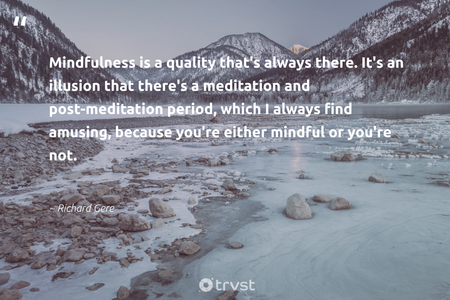 """""""Mindfulness is a quality that's always there. It's an illusion that there's a meditation and post-meditation period, which I always find amusing, because you're either mindful or you're not.""""  - Richard Gere #trvst #quotes #mindfulness #mindful #meditation #growthmindset #mindset #kindness #changemakers #bethechange #creativemindset #entrepreneurmindset"""