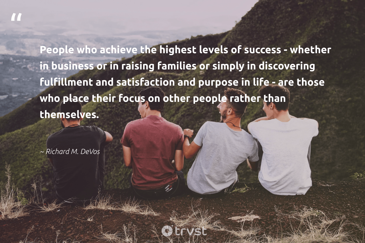 """""""People who achieve the highest levels of success - whether in business or in raising families or simply in discovering fulfillment and satisfaction and purpose in life - are those who place their focus on other people rather than themselves.""""  - Richard M. DeVos #trvst #quotes #families #purpose #success #focus #motivation #findingpupose #nevergiveup #futureofwork #takeaction #productive"""