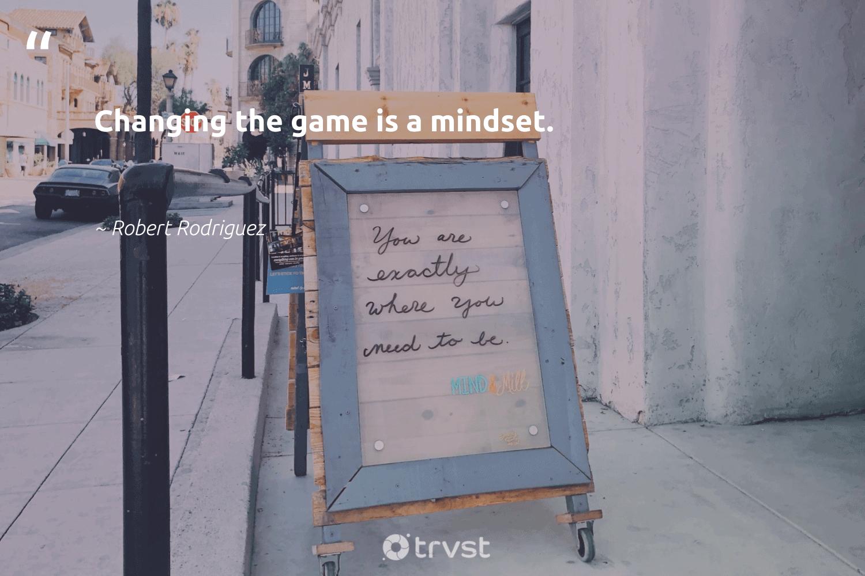 """Changing the game is a mindset.""  - Robert Rodriguez #trvst #quotes #mindset #goals #nevergiveup #begreat #gogreen #creativemindset #togetherwecan #changemakers #thinkgreen #entrepreneurmindset"