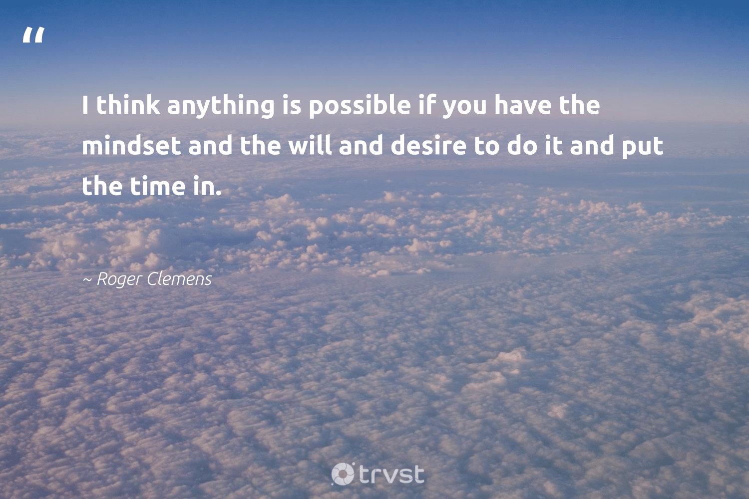"""""""I think anything is possible if you have the mindset and the will and desire to do it and put the time in.""""  - Roger Clemens #trvst #quotes #mindset #creativemindset #begreat #nevergiveup #impact #meditate #changemakers #health #collectiveaction #motivation"""