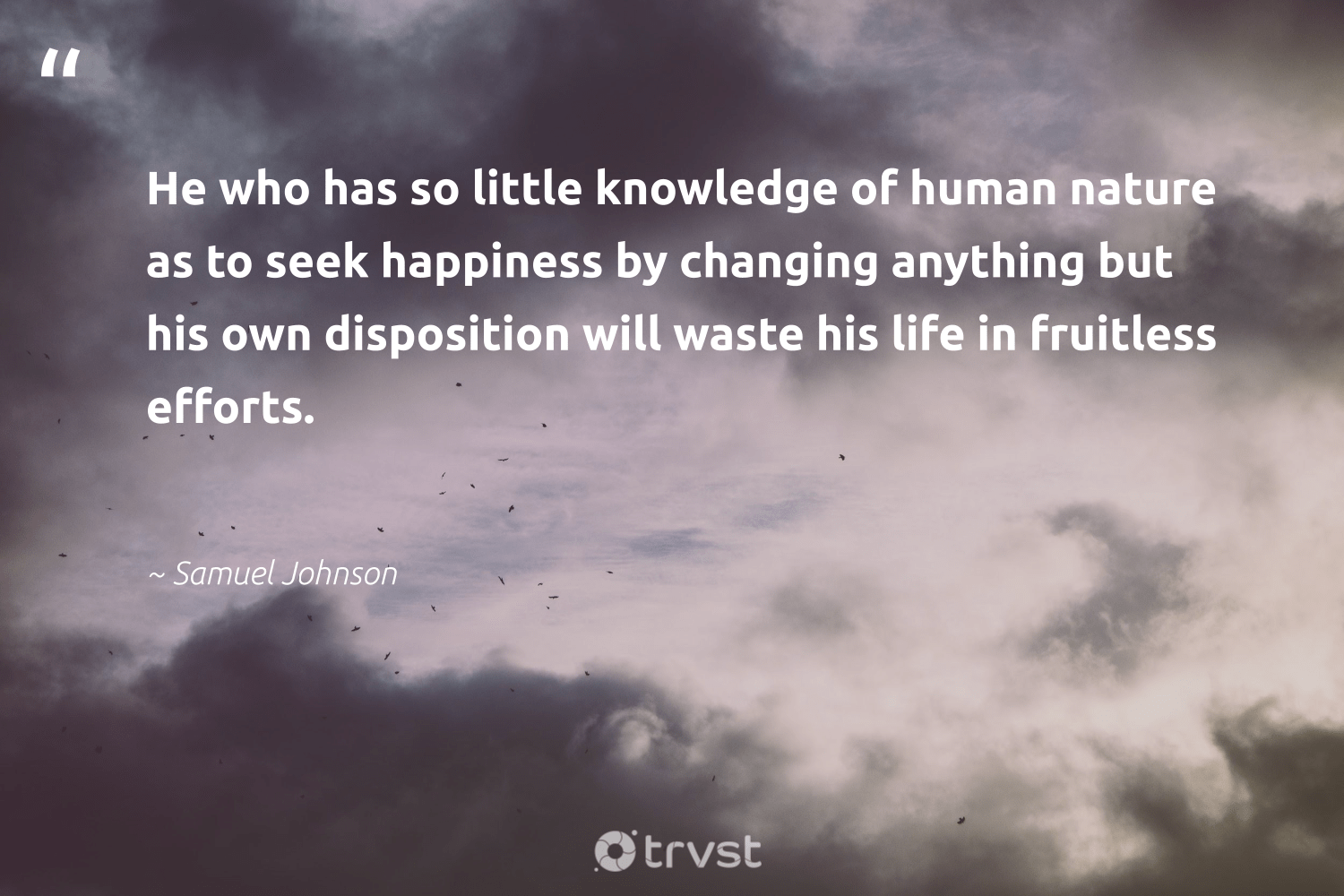 """He who has so little knowledge of human nature as to seek happiness by changing anything but his own disposition will waste his life in fruitless efforts.""  - Samuel Johnson #trvst #quotes #waste #nature #happiness #conservation #nevergiveup #eco #planetearthfirst #earth #health #wildlifeplanet"
