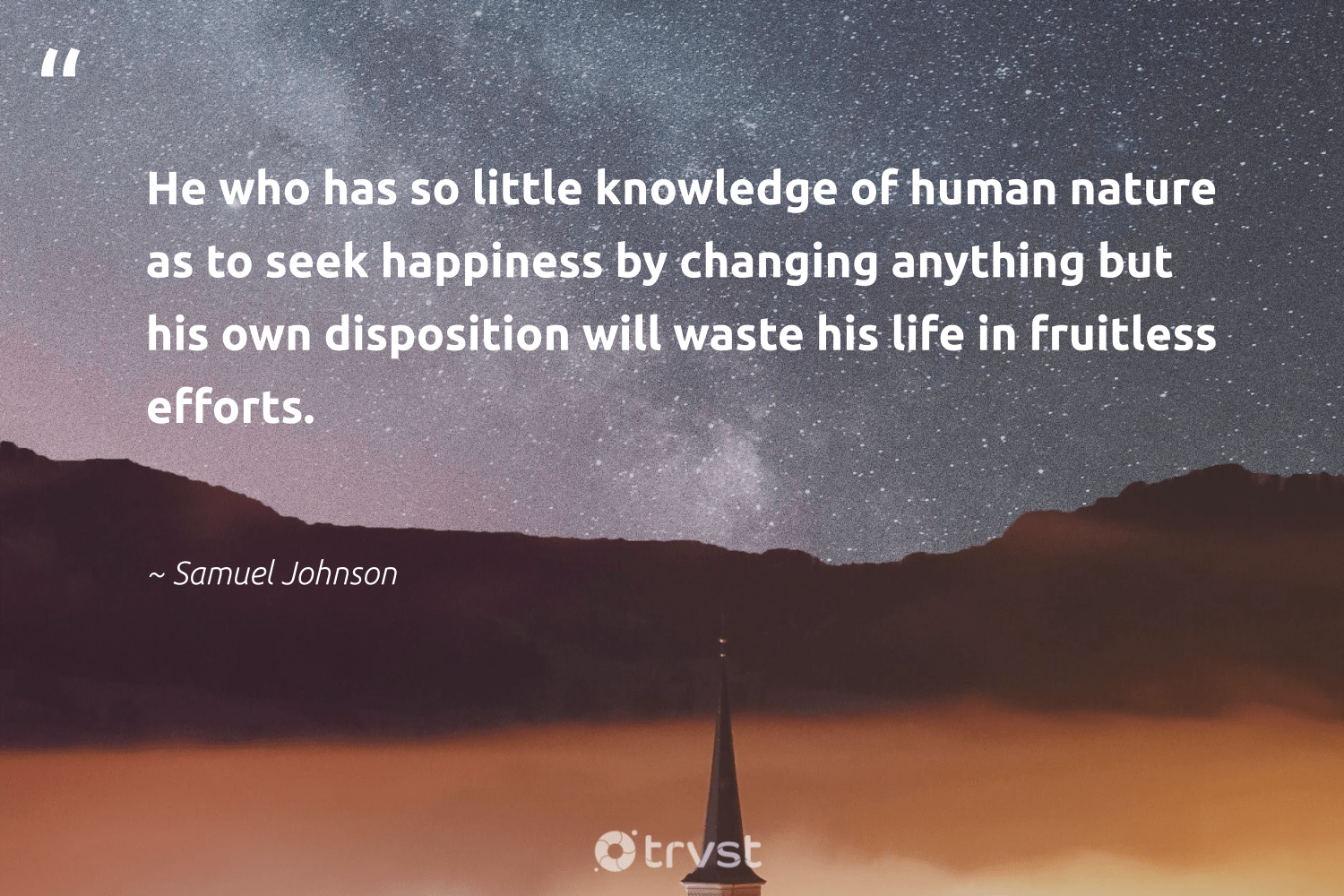 """He who has so little knowledge of human nature as to seek happiness by changing anything but his own disposition will waste his life in fruitless efforts.""  - Samuel Johnson #trvst #quotes #waste #nature #happiness #earth #health #sustainableliving #gogreen #environment #begreat #sustainability"