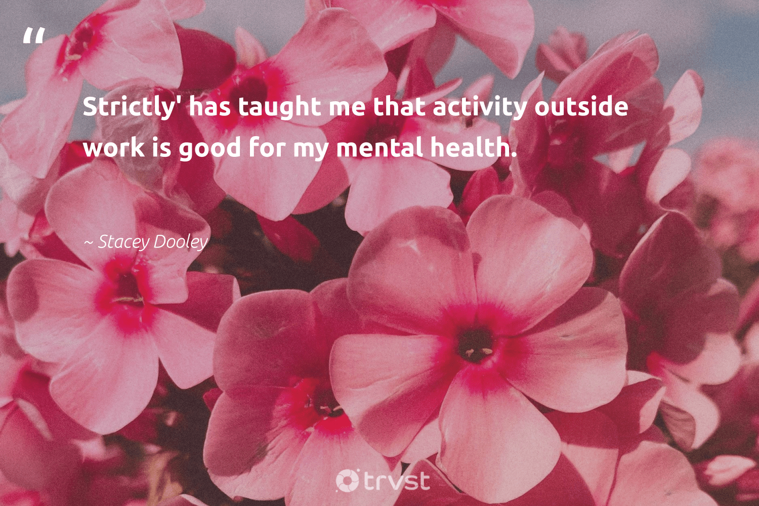 """Strictly' has taught me that activity outside work is good for my mental health.""  - Stacey Dooley #trvst #quotes #mentalhealth #health #depression #togetherwecan #nevergiveup #ecoconscious #anxiety #mindset #begreat #beinspired"