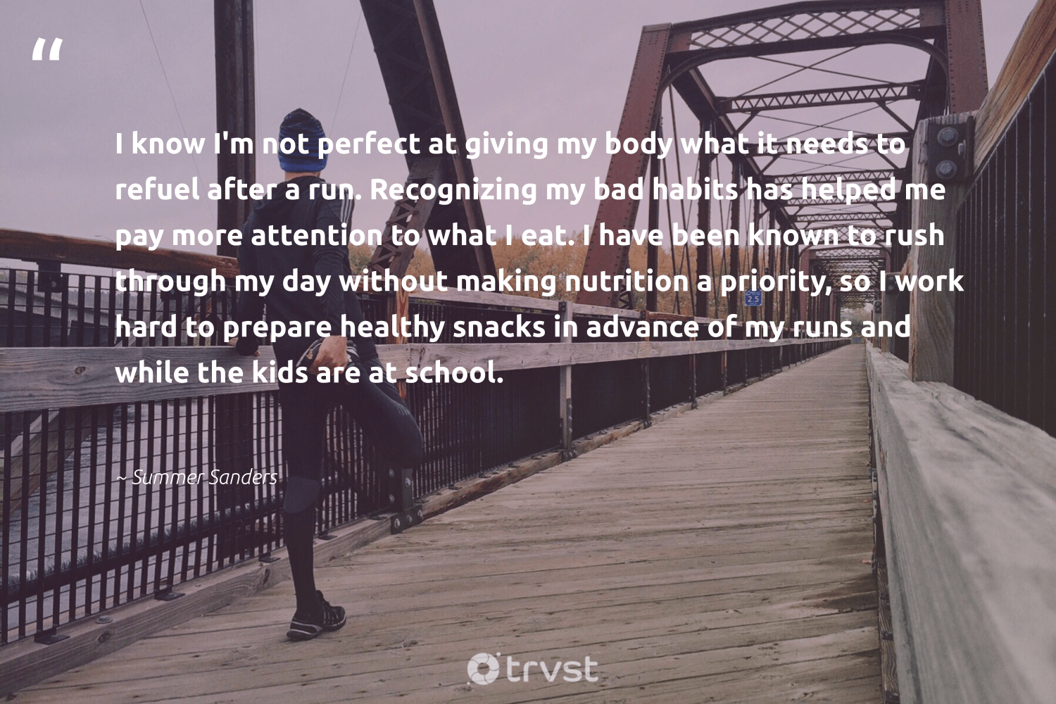 """I know I'm not perfect at giving my body what it needs to refuel after a run. Recognizing my bad habits has helped me pay more attention to what I eat. I have been known to rush through my day without making nutrition a priority, so I work hard to prepare healthy snacks in advance of my runs and while the kids are at school.""  - Summer Sanders #trvst #quotes #wellbeing #healthy #nutrition #wellness #nevergiveup #mindset #dotherightthing #changemakers #togetherwecan #bethechange"