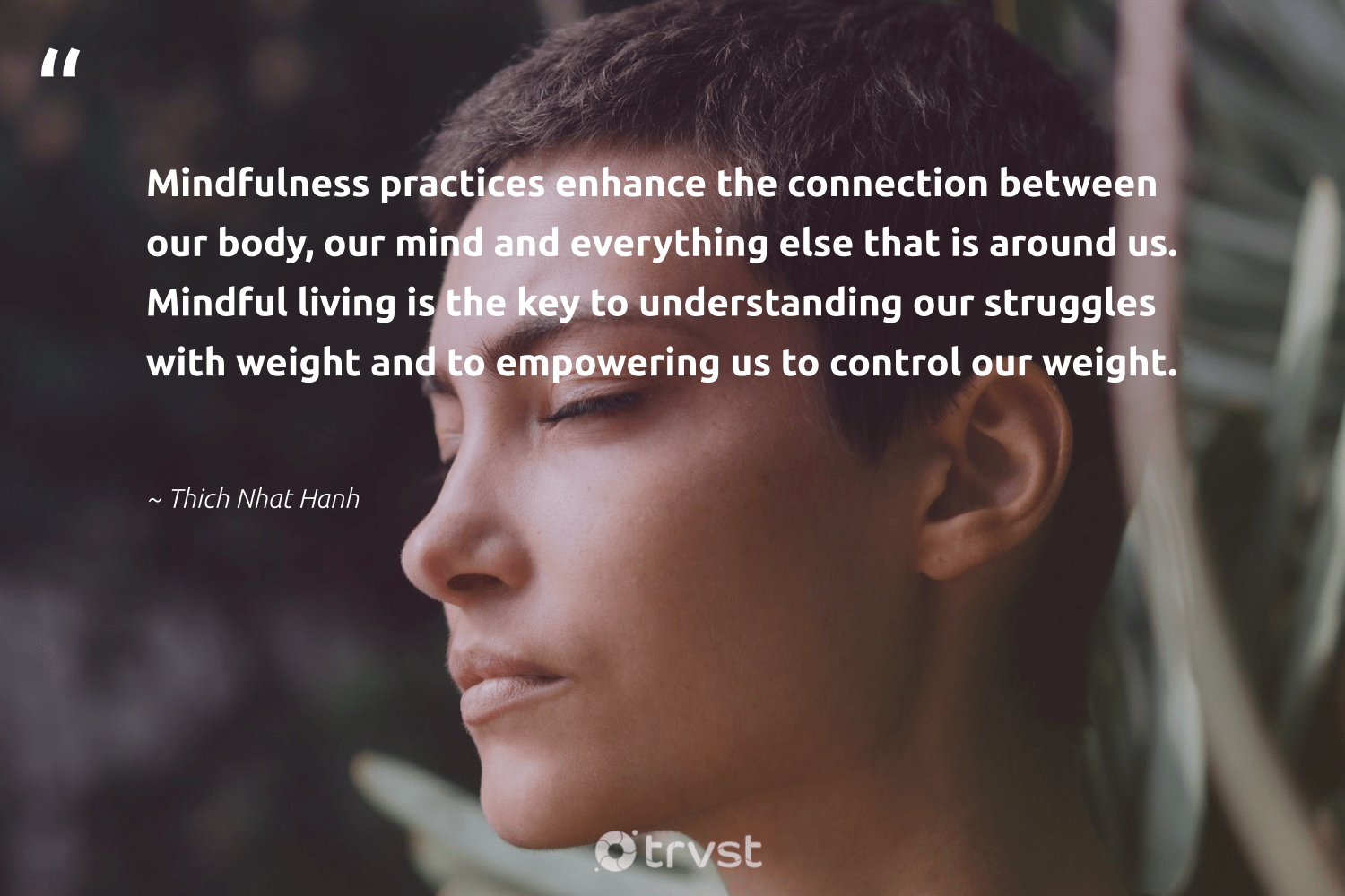 """""""Mindfulness practices enhance the connection between our body, our mind and everything else that is around us. Mindful living is the key to understanding our struggles with weight and to empowering us to control our weight.""""  - Thich Nhat Hanh #trvst #quotes #mindfulness #mindful #motivation #positivity #kindness #nevergiveup #planetearthfirst #mindset #growthmindset #mentalheatlh"""
