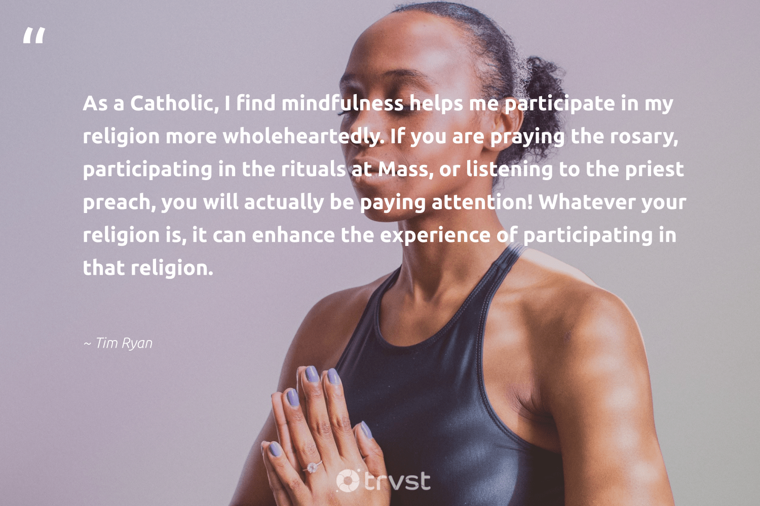 """""""As a Catholic, I find mindfulness helps me participate in my religion more wholeheartedly. If you are praying the rosary, participating in the rituals at Mass, or listening to the priest preach, you will actually be paying attention! Whatever your religion is, it can enhance the experience of participating in that religion.""""  - Tim Ryan #trvst #quotes #mindfulness #meditation #positivity #health #dosomething #mindful #wellness #togetherwecan #socialchange #goals"""
