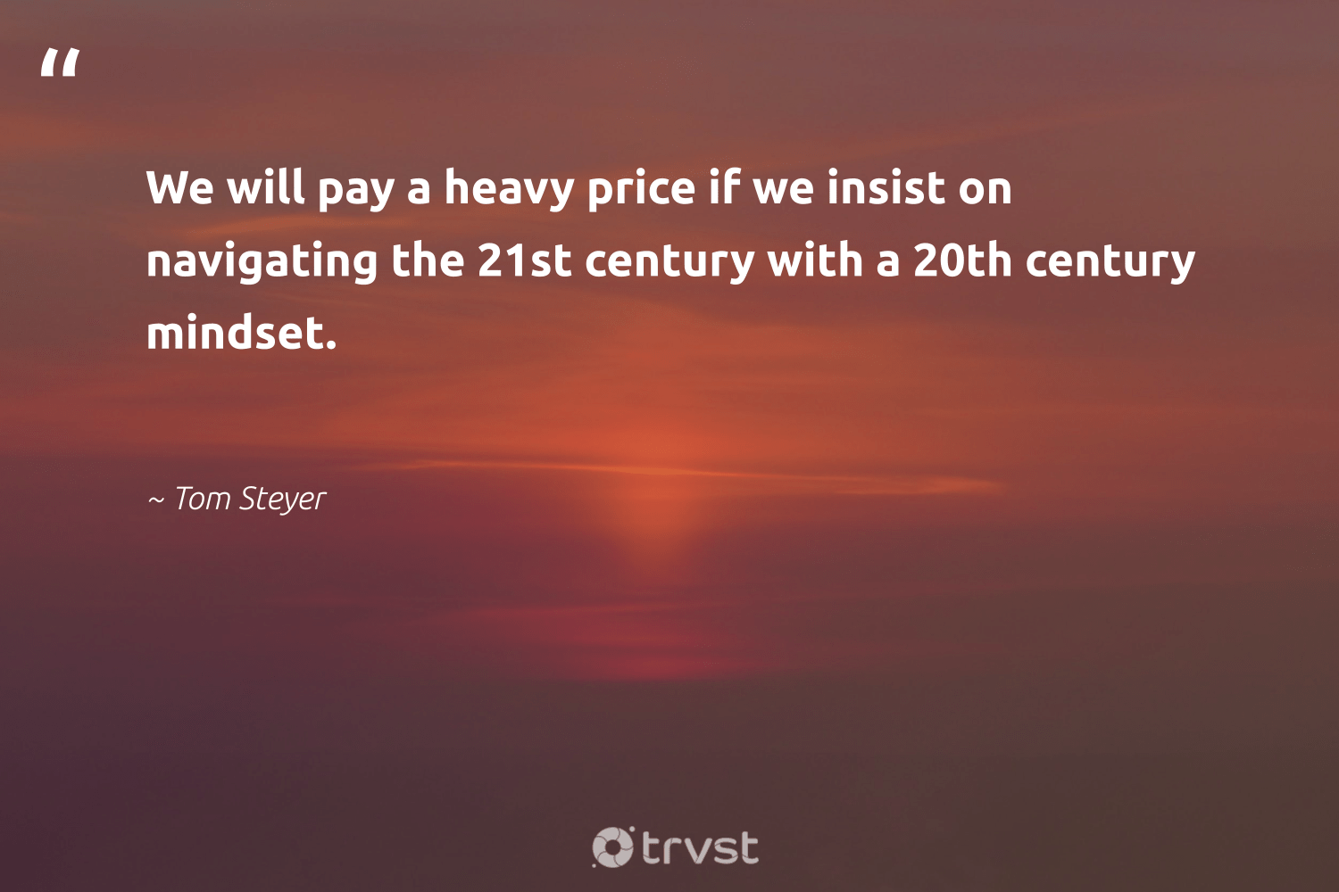 """""""We will pay a heavy price if we insist on navigating the 21st century with a 20th century mindset.""""  - Tom Steyer #trvst #quotes #mindset #positivity #togetherwecan #changemakers #bethechange #mindful #health #begreat #socialchange #mindfulness"""