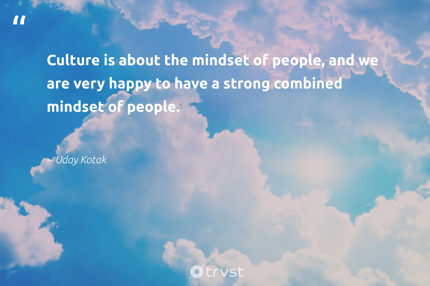 """""""Culture is about the mindset of people, and we are very happy to have a strong combined mindset of people.""""  - Uday Kotak #trvst #quotes #mindset #happy #meditate #health #togetherwecan #beinspired #creativemindset #changemakers #begreat #takeaction"""