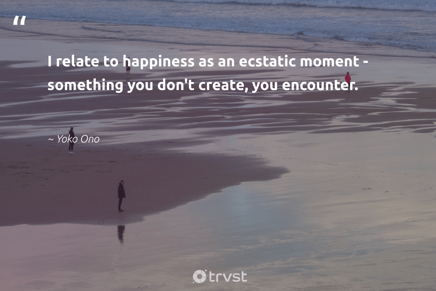 """""""I relate to happiness as an ecstatic moment - something you don't create, you encounter.""""  - Yoko Ono #trvst #quotes #happiness #mindset #gogreen #health #dosomething #nevergiveup #socialchange #changemakers #socialimpact #begreat"""
